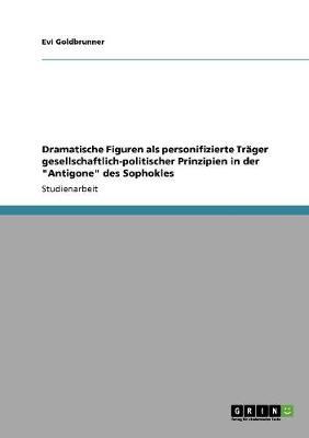 """Dramatische Figuren ALS Personifizierte Trager Gesellschaftlich-Politischer Prinzipien in Der """"Antigone"""" Des Sophokles (Paperback)"""