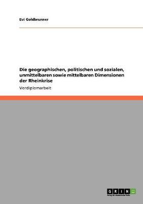 Die Geographischen, Politischen Und Sozialen, Unmittelbaren Sowie Mittelbaren Dimensionen Der Rheinkrise (Paperback)