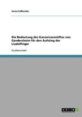 Die Bedeutung Des Kanonissenstiftes Von Gandersheim Fur Den Aufstieg Der Liudolfinger (Paperback)