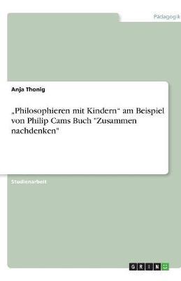 """""""Philosophieren Mit Kindern"""" Am Beispiel Von Philip Cams Buch """"Zusammen Nachdenken"""" (Paperback)"""
