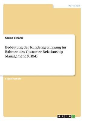 Bedeutung Der Kundengewinnung Im Rahmen Des Customer Relationship Management (Crm) (Paperback)