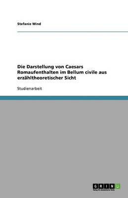Die Darstellung Von Caesars Romaufenthalten Im Bellum Civile Aus Erzahltheoretischer Sicht (Paperback)