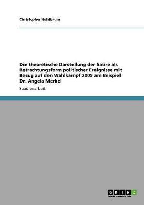 Die Theoretische Darstellung Der Satire ALS Betrachtungsform Politischer Ereignisse Mit Bezug Auf Den Wahlkampf 2005 Am Beispiel Dr. Angela Merkel (Paperback)