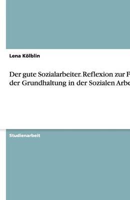 Der Gute Sozialarbeiter. Reflexion Zur Frage Der Grundhaltung in Der Sozialen Arbeit (Paperback)