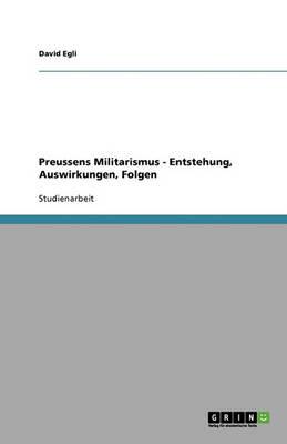 Preussens Militarismus - Entstehung, Auswirkungen, Folgen (Paperback)