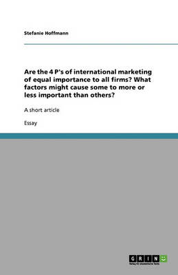 Are the 4 P's of International Marketing of Equal Importance to All Firms? What Factors Might Cause Some to More or Less Important Than Others? (Paperback)