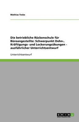 Die Betriebliche Ruckenschule Fur Buroangestellte: Schwerpunkt Dehn-, Kraftigungs- Und Lockerungsubungen - Ausfuhrlicher Unterrichtsentwurf (Paperback)
