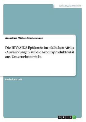 Die Hiv/Aids-Epidemie Im S dlichen Afrika - Auswirkungen Auf Die Arbeitsproduktivit t Aus Unternehmersicht (Paperback)