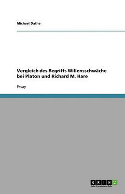 Vergleich Des Begriffs Willensschwache Bei Platon Und Richard M. Hare (Paperback)