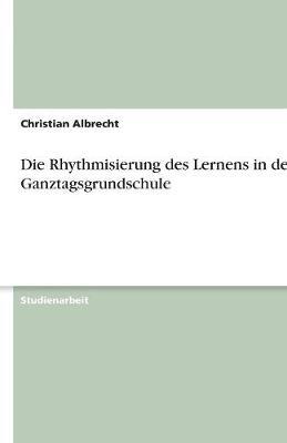 Die Rhythmisierung Des Lernens in Der Ganztagsgrundschule (Paperback)