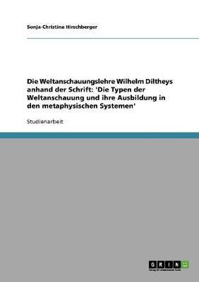 Die Weltanschauungslehre Wilhelm Diltheys Anhand Der Schrift: 'Die Typen Der Weltanschauung Und Ihre Ausbildung in Den Metaphysischen Systemen' (Paperback)