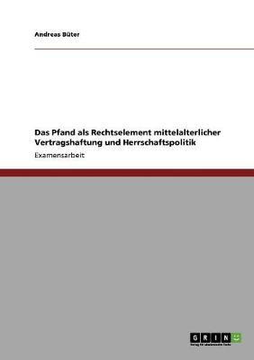 Das Pfand ALS Rechtselement Mittelalterlicher Vertragshaftung Und Herrschaftspolitik (Paperback)
