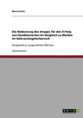 Die Bedeutung Des Images Fur Den Erfolg Von Handelsmarken Im Vergleich Zu Marken Im Gebrauchsguterbereich (Paperback)