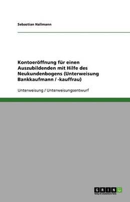 Kontoeroffnung Fur Einen Auszubildenden Mit Hilfe Des Neukundenbogens (Unterweisung Bankkaufmann / -Kauffrau) (Paperback)