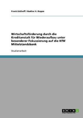 Wirtschaftsforderung Durch Die Kreditanstalt Fur Wiederaufbau Unter Besonderer Fokussierung Auf Die Kfw Mittelstandsbank (Paperback)