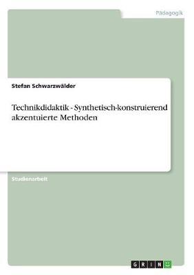 Technikdidaktik - Synthetisch-Konstruierend Akzentuierte Methoden (Paperback)