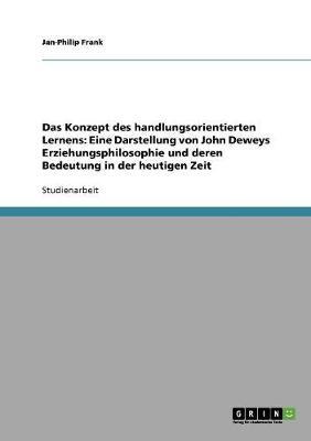 Das Konzept Des Handlungsorientierten Lernens: Eine Darstellung Von John Deweys Erziehungsphilosophie Und Deren Bedeutung in Der Heutigen Zeit (Paperback)