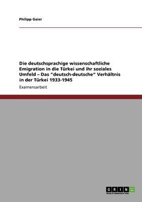 """Die Deutschsprachige Wissenschaftliche Emigration in Die Turkei Und Ihr Soziales Umfeld - Das """"deutsch-Deutsche"""" Verhaltnis in Der Turkei 1933-1945 (Paperback)"""