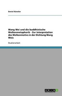 Wang Wei Und Die Buddhistische Wolkenmetaphorik - Zur Interpretation Des Wolkenmotivs in Der Dichtung Wang Weis (Paperback)