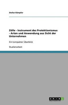 Zolle - Instrument Des Protektionismus - Arten Und Anwendung Aus Sicht Der Unternehmen (Paperback)