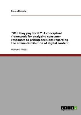 Will They Pay for It? a Conceptual Framework for Analyzing Consumer Responses to Pricing Decisions Regarding the Online Distribution of Digital Content (Paperback)