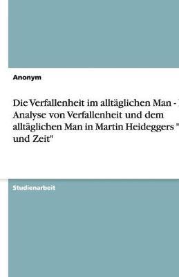 Die Verfallenheit Im Alltaglichen Man - Eine Analyse Von Verfallenheit Und Dem Alltaglichen Man in Martin Heideggers Sein Und Zeit (Paperback)