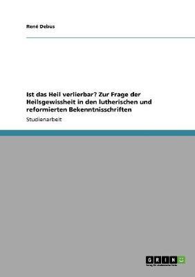 Ist Das Heil Verlierbar? Zur Frage Der Heilsgewissheit in Den Lutherischen Und Reformierten Bekenntnisschriften (Paperback)
