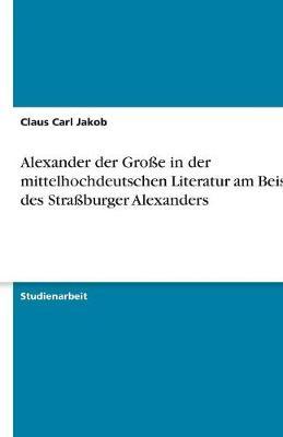 Alexander Der Groe in Der Mittelhochdeutschen Literatur Am Beispiel Des Straburger Alexanders (Paperback)