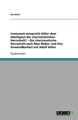 Inwieweit Entspricht Hitler Dem Idealtypus Der Charismatischen Herrschaft? - Die Charismatische Herrschaft Nach Max Weber Und Ihre Anwendbarkeit Auf Adolf Hitler (Paperback)