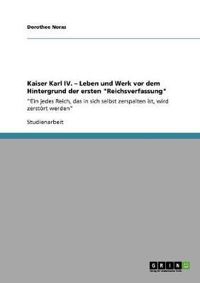 """Kaiser Karl IV. - Leben Und Werk VOR Dem Hintergrund Der Ersten """"Reichsverfassung"""" (Paperback)"""