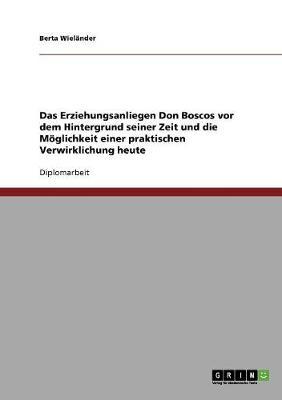 Das Erziehungsanliegen Don Boscos VOR Dem Hintergrund Seiner Zeit Und Die Moglichkeit Einer Praktischen Verwirklichung Heute (Paperback)