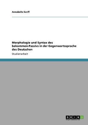 Morphologie Und Syntax Des Bekommen-Passivs in Der Gegenwartssprache Des Deutschen (Paperback)