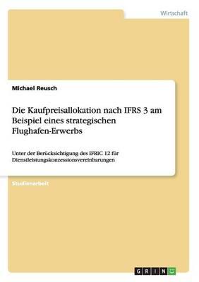 Die Kaufpreisallokation Nach Ifrs 3 Am Beispiel Eines Strategischen Flughafen-Erwerbs (Paperback)