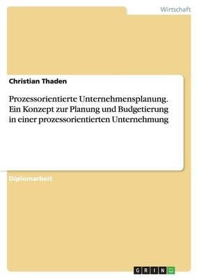 Prozessorientierte Unternehmensplanung. Ein Konzept Zur Planung Und Budgetierung in Einer Prozessorientierten Unternehmung (Paperback)