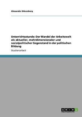 Unterrichtsstunde: Der Wandel Der Arbeitswelt ALS Aktueller, Mehrdimensionaler Und Sozialpolitischer Gegenstand in Der Politischen Bildun (Paperback)