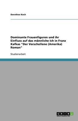 """Dominante Frauenfiguren Und Ihr Einfluss Auf Das Mannliche Ich in Franz Kafkas """"Der Verschollene (Amerika) Roman"""" (Paperback)"""