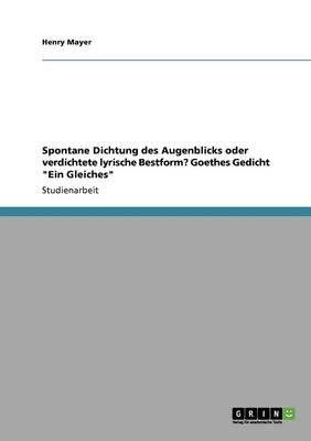Spontane Dichtung Des Augenblicks Oder Verdichtete Lyrische Bestform? Goethes Gedicht Ein Gleiches (Paperback)