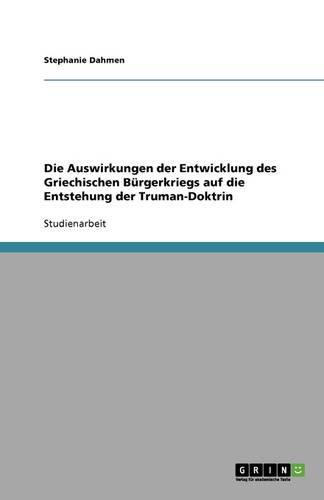 Die Auswirkungen Der Entwicklung Des Griechischen B rgerkriegs Auf Die Entstehung Der Truman-Doktrin (Paperback)