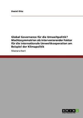 Global Governance Fur Die Umweltpolitik? Machtasymmetrien ALS Intervenierender Faktor Fur Die Internationale Umweltkooperation Am Beispiel Der Klimapolitik (Paperback)