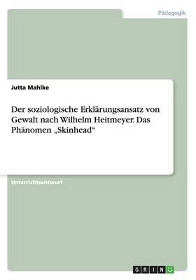 """Der Soziologische Erklarungsansatz Von Gewalt Nach Wilhelm Heitmeyer. Das Phanomen """"Skinhead (Paperback)"""