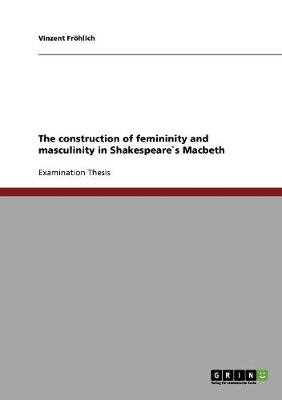 The Construction of Femininity and Masculinity in Shakespeare`s Macbeth (Paperback)