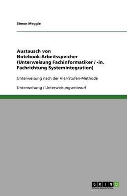 Austausch Von Notebook-Arbeitsspeicher (Unterweisung Fachinformatiker / -In, Fachrichtung Systemintegration) (Paperback)