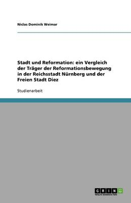 Stadt Und Reformation: Ein Vergleich Der Trager Der Reformationsbewegung in Der Reichsstadt Nurnberg Und Der Freien Stadt Diez (Paperback)