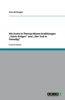 """Die Ironie in Thomas Manns Erzahlungen """"Tonio Kroger Und """"Der Tod in Venedig (Paperback)"""