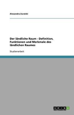 Der Landliche Raum - Definition, Funktionen Und Merkmale Des Landlichen Raumes (Paperback)