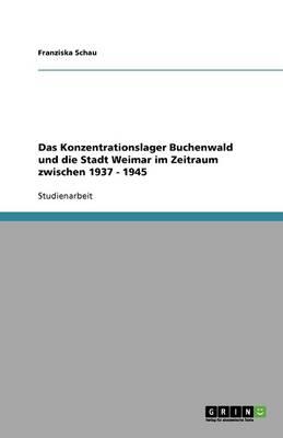 Das Konzentrationslager Buchenwald Und Die Stadt Weimar Im Zeitraum Zwischen 1937 - 1945 (Paperback)