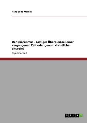 Der Exorzismus - Lastiges UEBerbleibsel Einer Vergangenen Zeit Oder Genuin Christliche Liturgie? (Paperback)