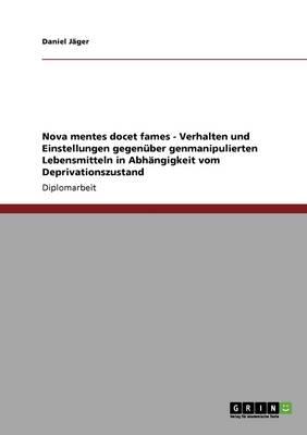 Nova Mentes Docet Fames - Verhalten Und Einstellungen Gegenuber Genmanipulierten Lebensmitteln in Abhangigkeit Vom Deprivationszustand (Paperback)