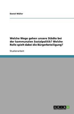Welche Wege Gehen Unsere St�dte Bei Der Kommunalen Sozialpolitik? Welche Rolle Spielt Dabei Die B�rgerbeteiligung? (Paperback)