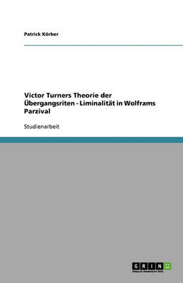 Victor Turners Theorie Der Ubergangsriten - Liminalitat in Wolframs Parzival (Paperback)